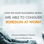 How the Most Successful People Are Able to Conquer Boredom at Work