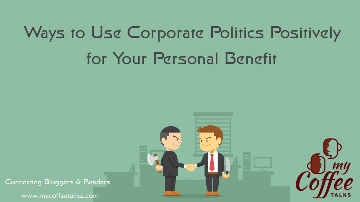 Ways to Use Corporate Politics Positively for Your Personal Benefit