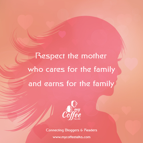 respect the mother who care for the family and earn for the family